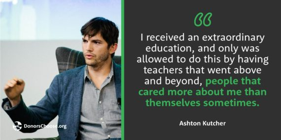 """I received an extraordinary education, and only was allowed to do this by having teachers that went above and beyond."""" - Ashton Kutcher"""