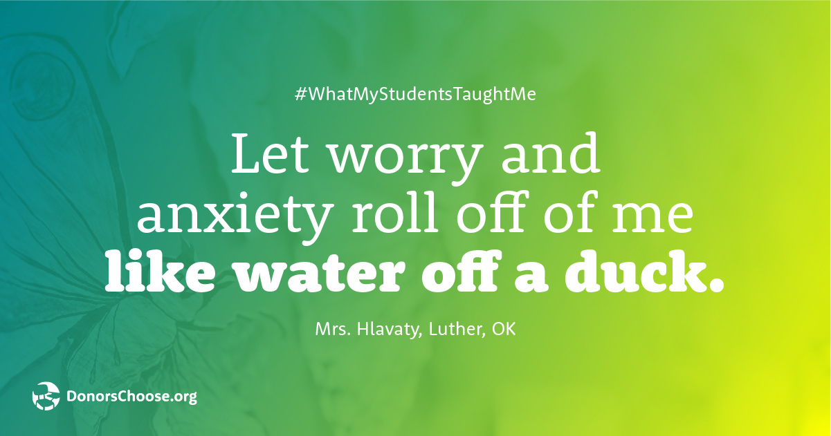 Let worry and anxiety roll off of me like water off a duck.