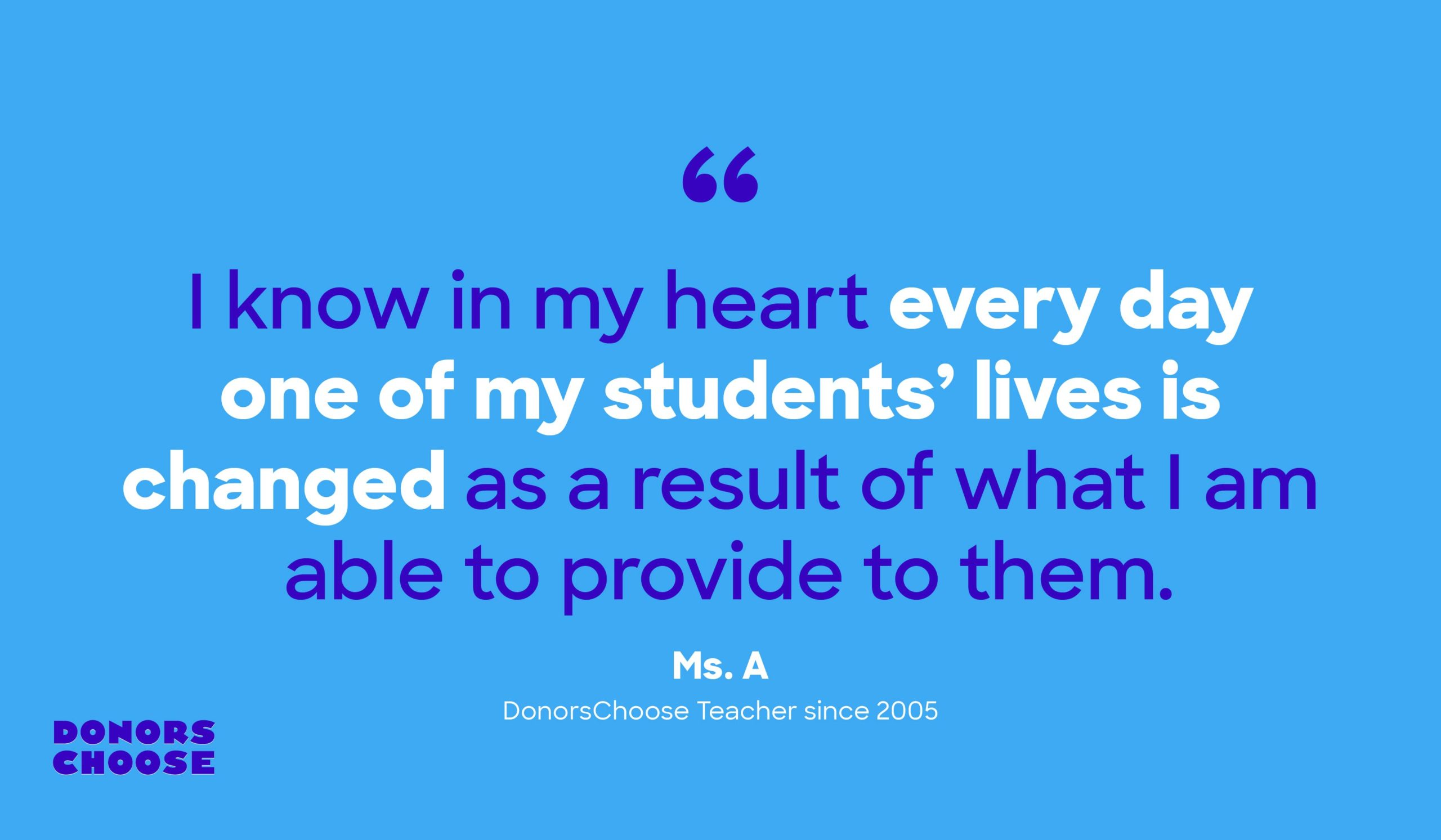 """I know in my heart every day one of my students' lives is changed as a result of what I am able to provide to them."" -Ms. A, DonorsChoose Teacher since 2005"