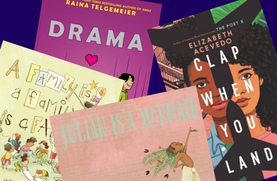 Images shows the book covers of Drama by Raina Telgemeier, Clap when you land by Elizabeth Acevedo, Julián Is a Mermaid, by Jessica Love, and A Family Is a Family Is a Family, by Sara O'Leary
